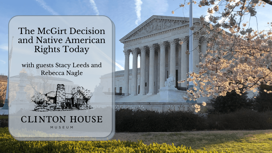 "Photo of Supreme Court building with the text ""The McGirt Decision and Native American Rights Today"" hosted by Clinton House Museum with speakers Stacy Leeds and Rebecca Nagle"